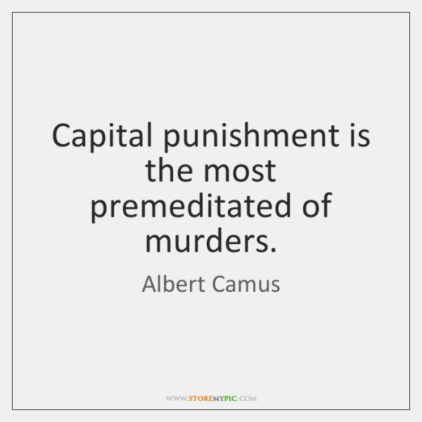 Capital punishment is the most premeditated of murders.