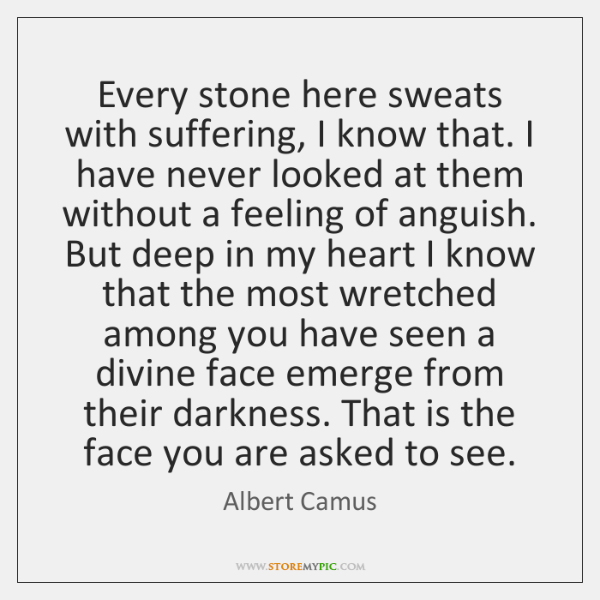 Every stone here sweats with suffering, I know that. I have never ...