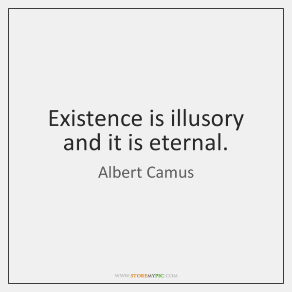 Existence is illusory and it is eternal.