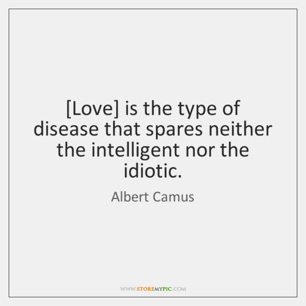 [Love] is the type of disease that spares neither the intelligent nor ...