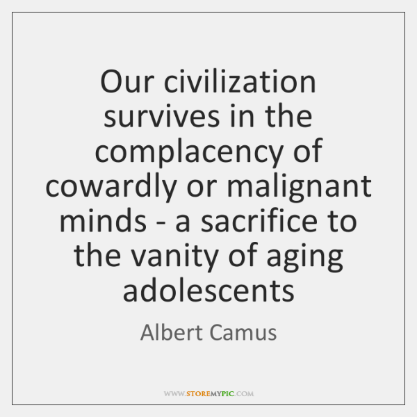 Our civilization survives in the complacency of cowardly or malignant minds - ...