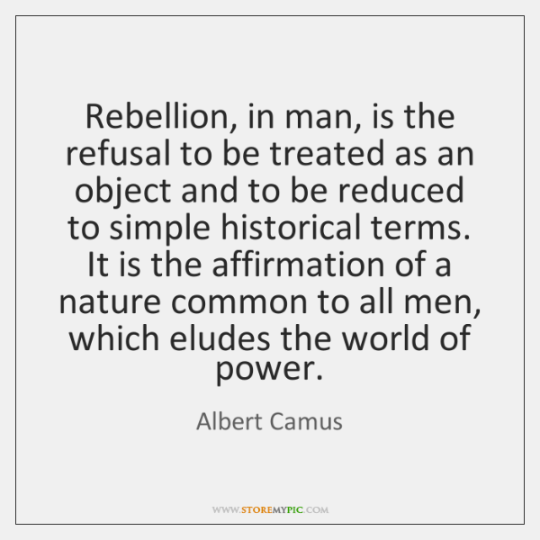 Rebellion, in man, is the refusal to be treated as an object ...