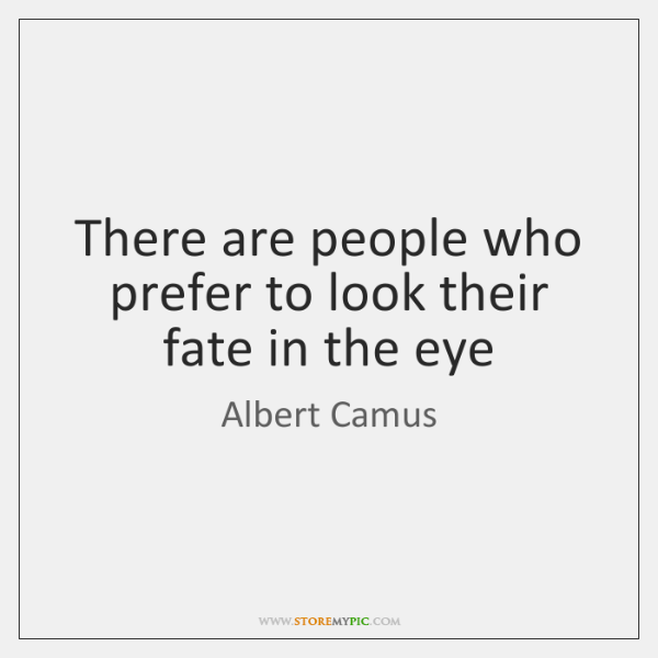 There are people who prefer to look their fate in the eye