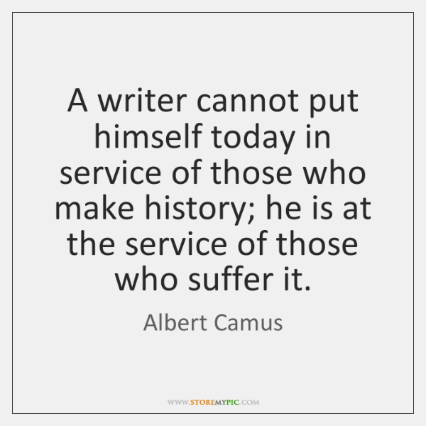 A writer cannot put himself today in service of those who make ...