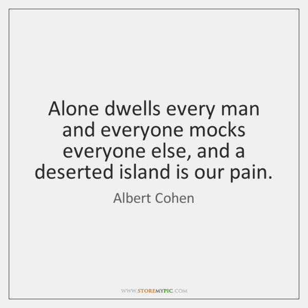 Alone dwells every man and everyone mocks everyone else, and a deserted ...