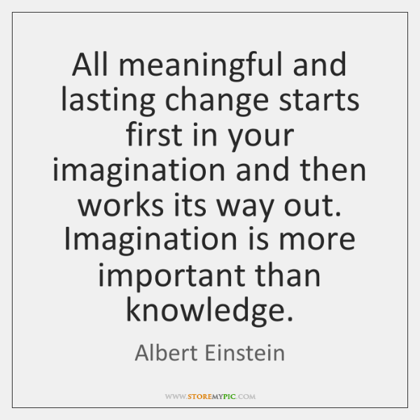 All meaningful and lasting change starts first in your imagination and then ...