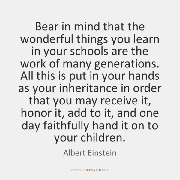 Bear in mind that the wonderful things you learn in your schools ...