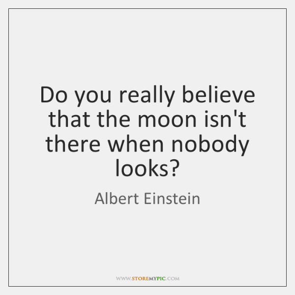 Do you really believe that the moon isn't there when nobody looks?