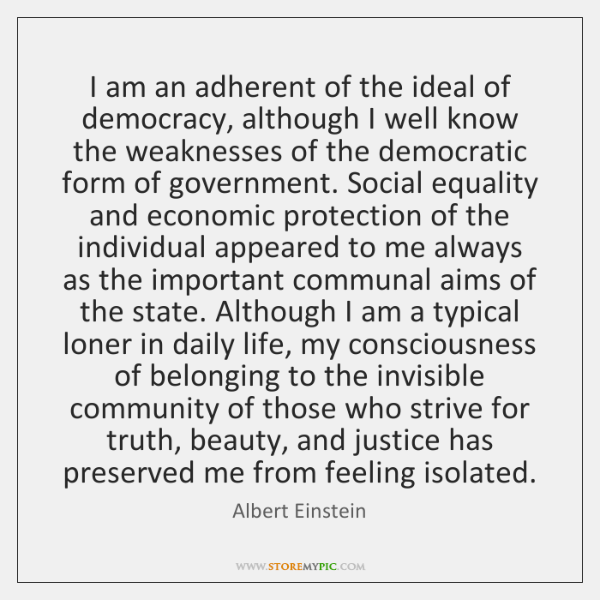 I am an adherent of the ideal of democracy, although I well ...