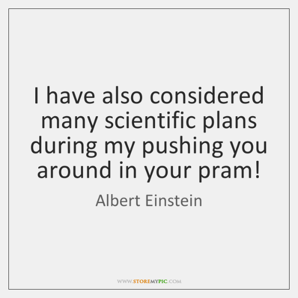 I have also considered many scientific plans during my pushing you around ...