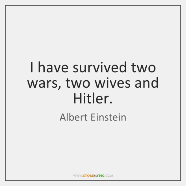 I have survived two wars, two wives and Hitler.