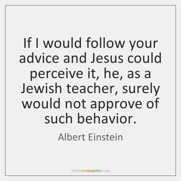 If I would follow your advice and Jesus could perceive it, he, ...