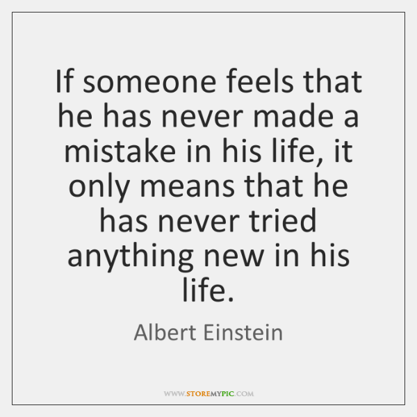 If someone feels that he has never made a mistake in his ...