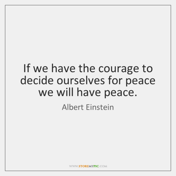 If we have the courage to decide ourselves for peace we will ...