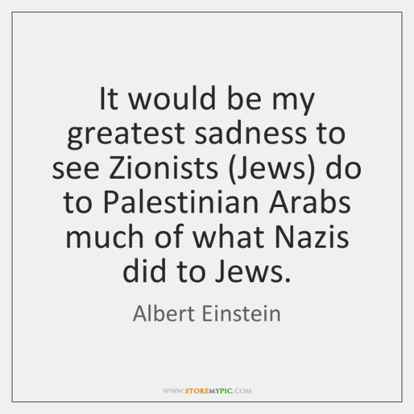 It would be my greatest sadness to see Zionists (Jews) do to ...