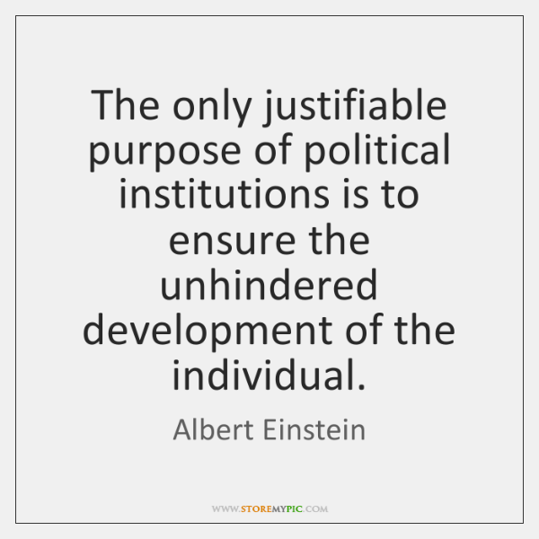 The only justifiable purpose of political institutions is to ensure the unhindered ...