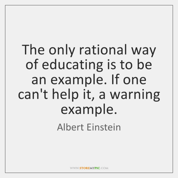 The only rational way of educating is to be an example. If ...