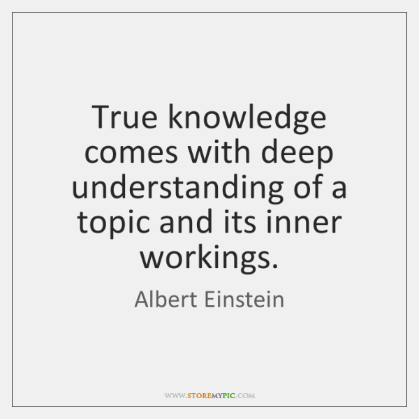 True knowledge comes with deep understanding of a topic and its inner ...