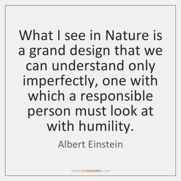 What I see in Nature is a grand design that we can ...
