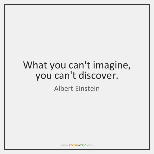 What you can't imagine, you can't discover.