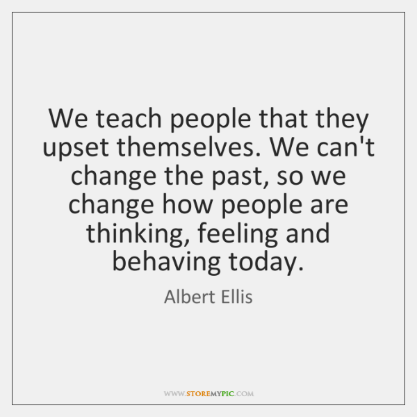 We teach people that they upset themselves. We can't change the past, ...