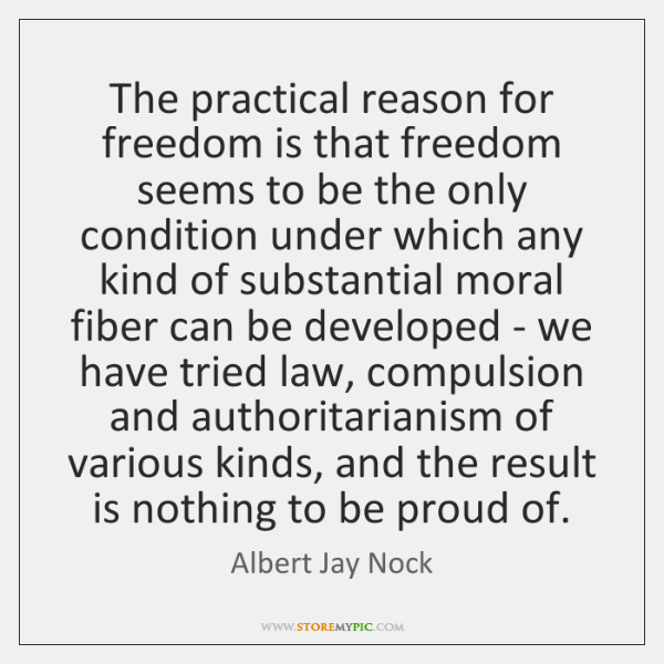 The practical reason for freedom is that freedom seems to be the ...