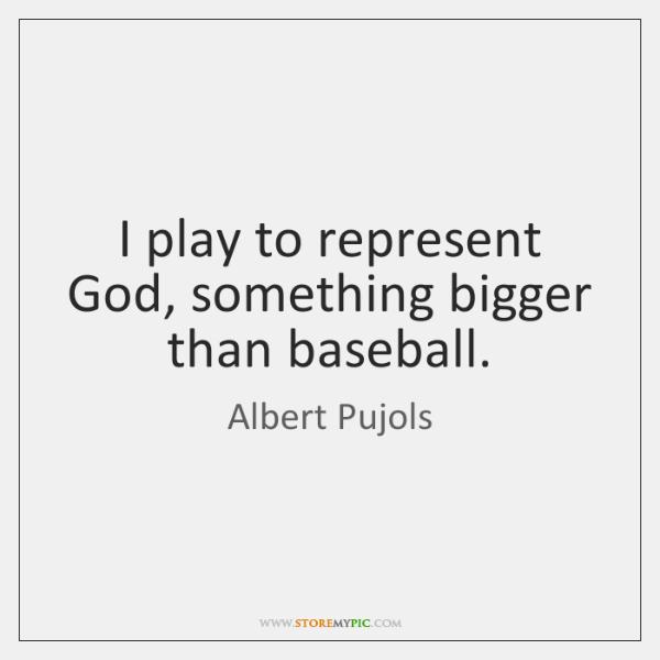 I play to represent God, something bigger than baseball.