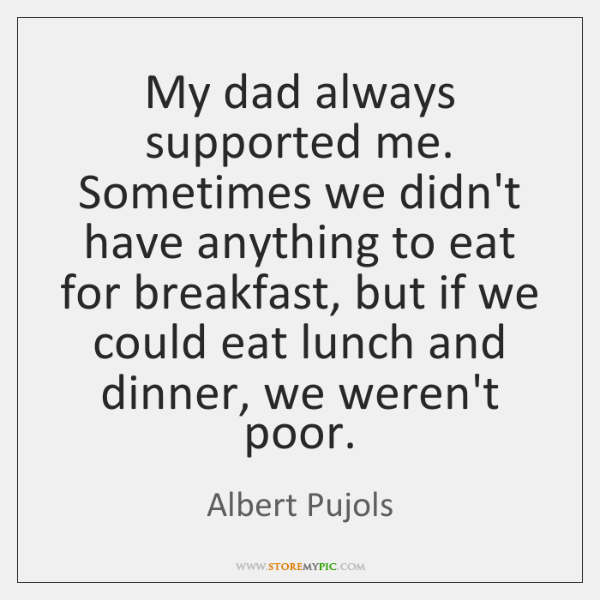 My dad always supported me. Sometimes we didn't have anything to eat ...