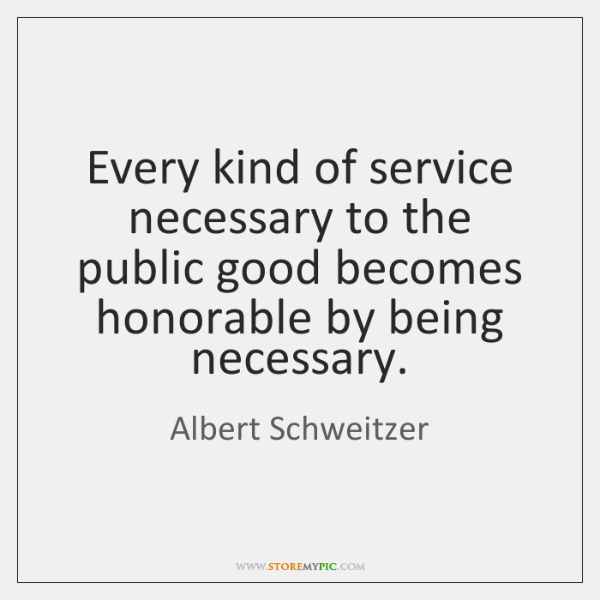 Every kind of service necessary to the public good becomes honorable by ...