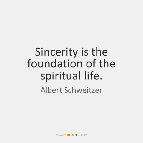 Sincerity is the foundation of the spiritual life.