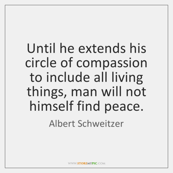 Until he extends his circle of compassion to include all living things, ...