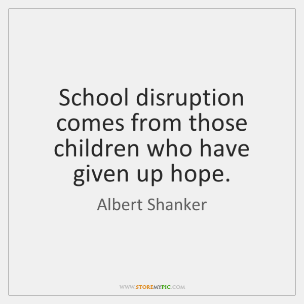 School disruption comes from those children who have given up hope.