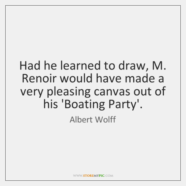 Had he learned to draw, M. Renoir would have made a very ...