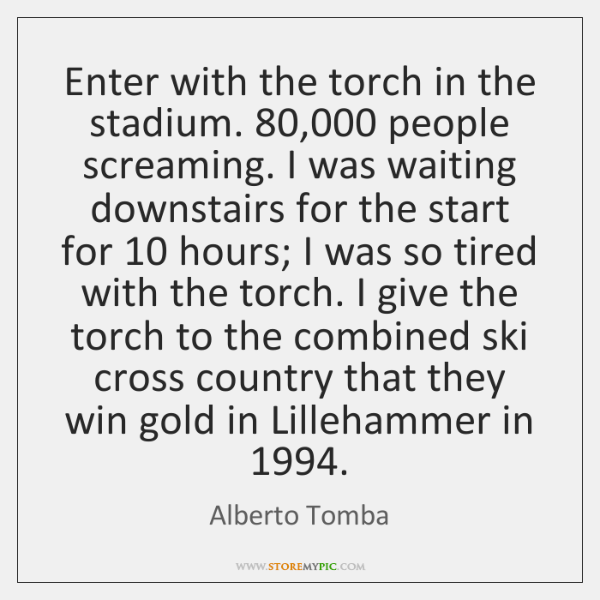 Enter with the torch in the stadium. 80,000 people screaming. I was waiting ...