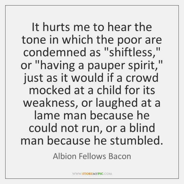 It hurts me to hear the tone in which the poor are ...