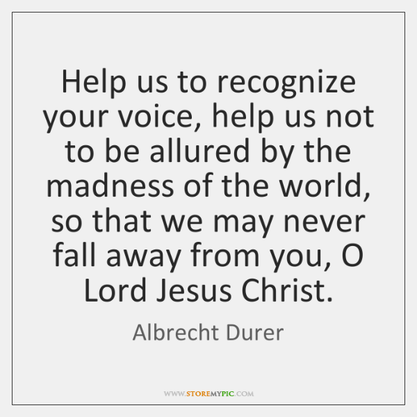 Help us to recognize your voice, help us not to be allured ...