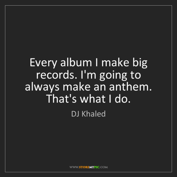 DJ Khaled: Every album I make big records. I'm going to always make...