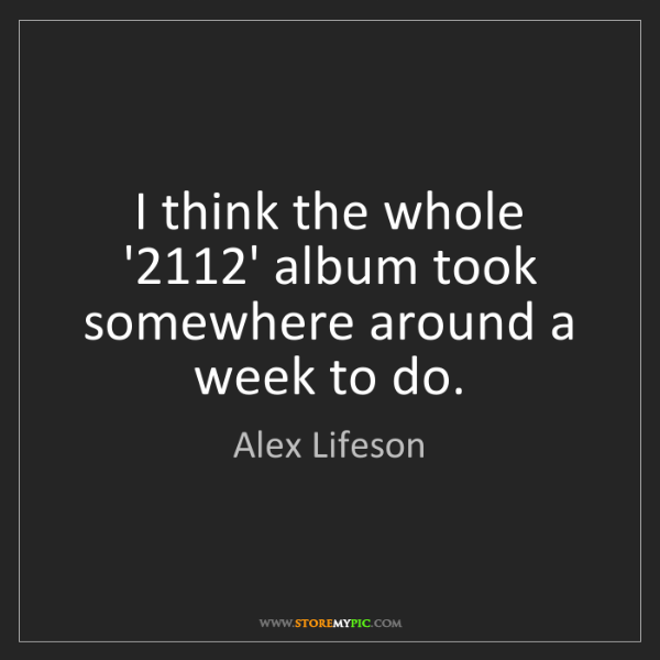 Alex Lifeson: I think the whole '2112' album took somewhere around...