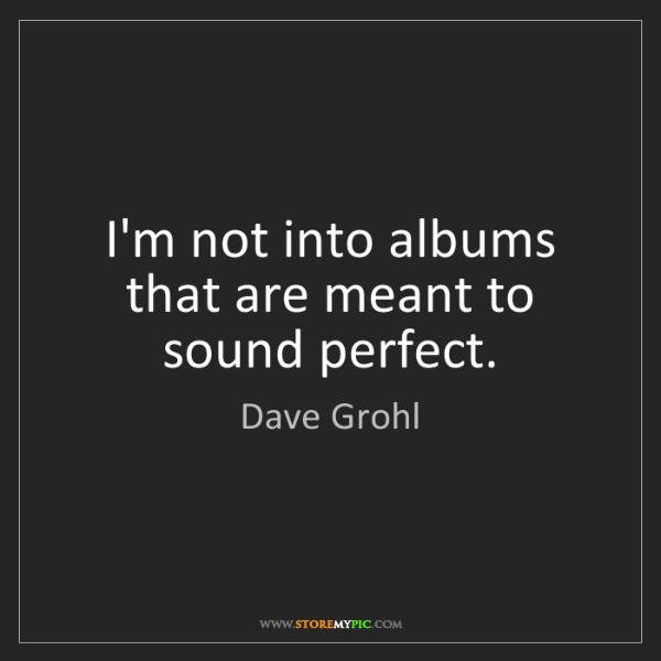 Dave Grohl: I'm not into albums that are meant to sound perfect.