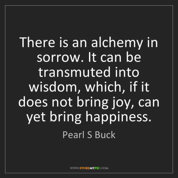 Pearl S Buck: There is an alchemy in sorrow. It can be transmuted into...