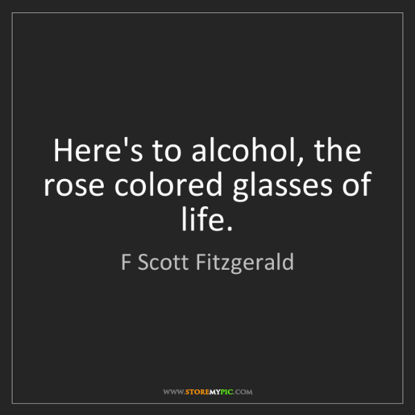 F Scott Fitzgerald: Here's to alcohol, the rose colored glasses of life.