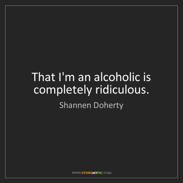 Shannen Doherty: That I'm an alcoholic is completely ridiculous.