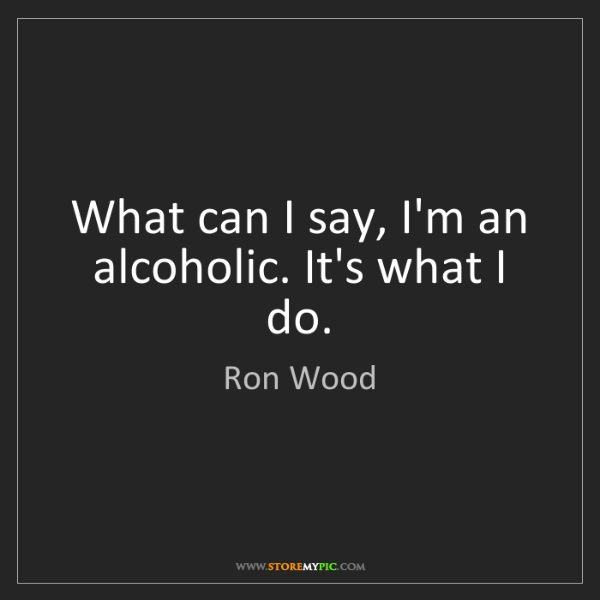 Ron Wood: What can I say, I'm an alcoholic. It's what I do.