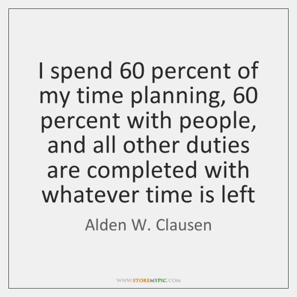 I spend 60 percent of my time planning, 60 percent with people, and all ...