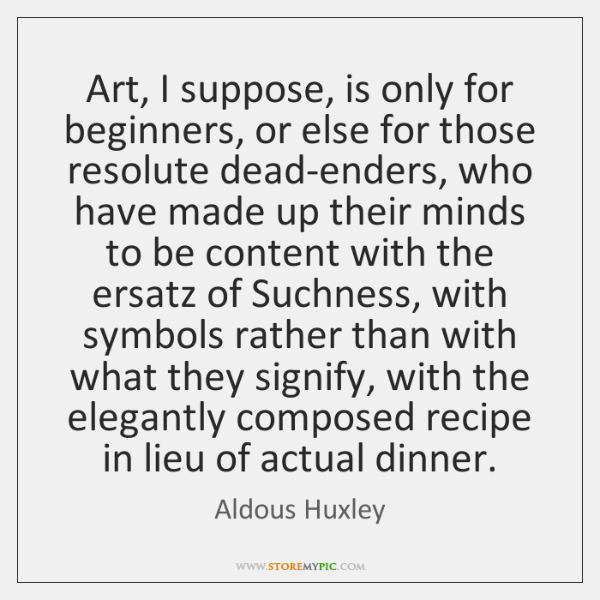 Art, I suppose, is only for beginners, or else for those resolute ...