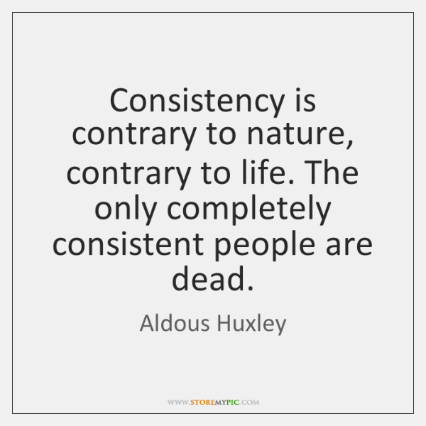 Consistency is contrary to nature, contrary to life. The only completely consistent ...