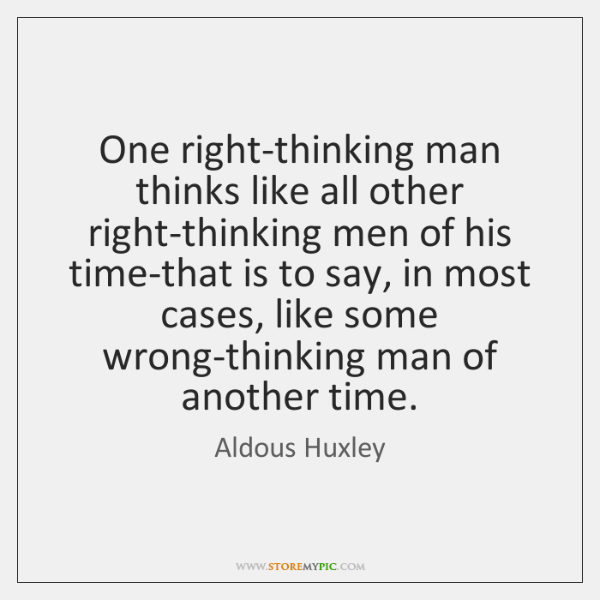 One right-thinking man thinks like all other right-thinking men of his time-that ...
