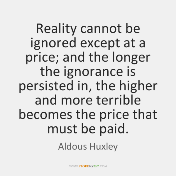 Reality cannot be ignored except at a price; and the longer the ...