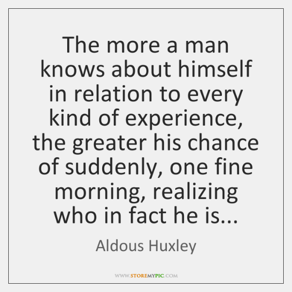 The more a man knows about himself in relation to every kind ...
