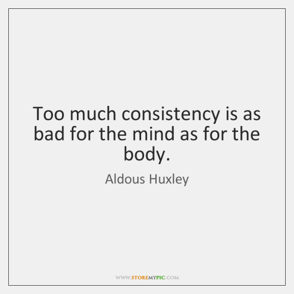 Too much consistency is as bad for the mind as for the ...